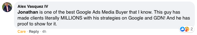 Jonathan is one of the best Google Ads Media Buyer that I know. This guy has made clients literally MILLIONS with his strategies on Google and GDN! And he has proof to show for it.